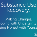Substance Use Recovery: Making Changes, Coping with Uncertainty & Being Honest with Yourself